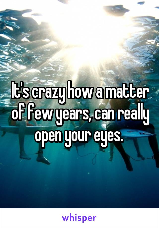 It's crazy how a matter of few years, can really open your eyes.