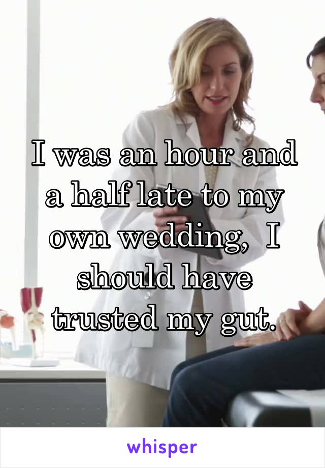 I was an hour and a half late to my own wedding,  I should have trusted my gut.