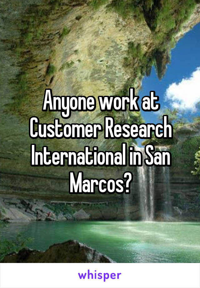 Anyone work at Customer Research International in San Marcos?