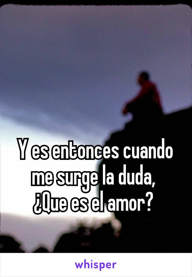 Y es entonces cuando me surge la duda,  ¿Que es el amor?