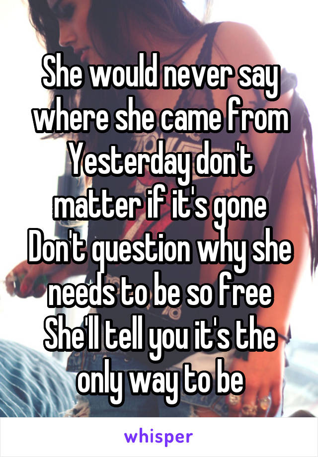 She would never say where she came from Yesterday don't matter if it's gone Don't question why she needs to be so free She'll tell you it's the only way to be