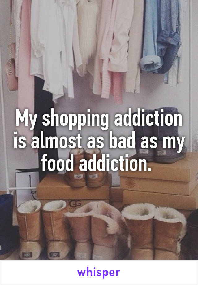 My shopping addiction is almost as bad as my food addiction.