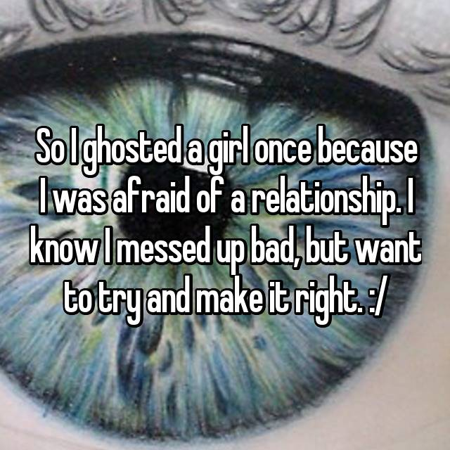 So I ghosted a girl once because I was afraid of a relationship. I know I messed up bad, but want to try and make it right. :/