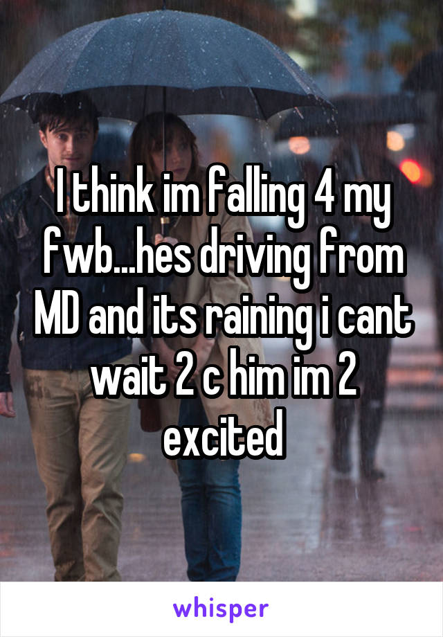 I think im falling 4 my fwb...hes driving from MD and its raining i cant wait 2 c him im 2 excited