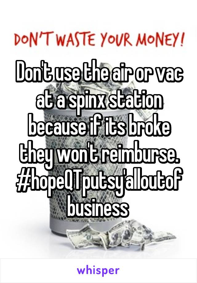 Don't use the air or vac at a spinx station because if its broke they won't reimburse. #hopeQTputsy'alloutofbusiness
