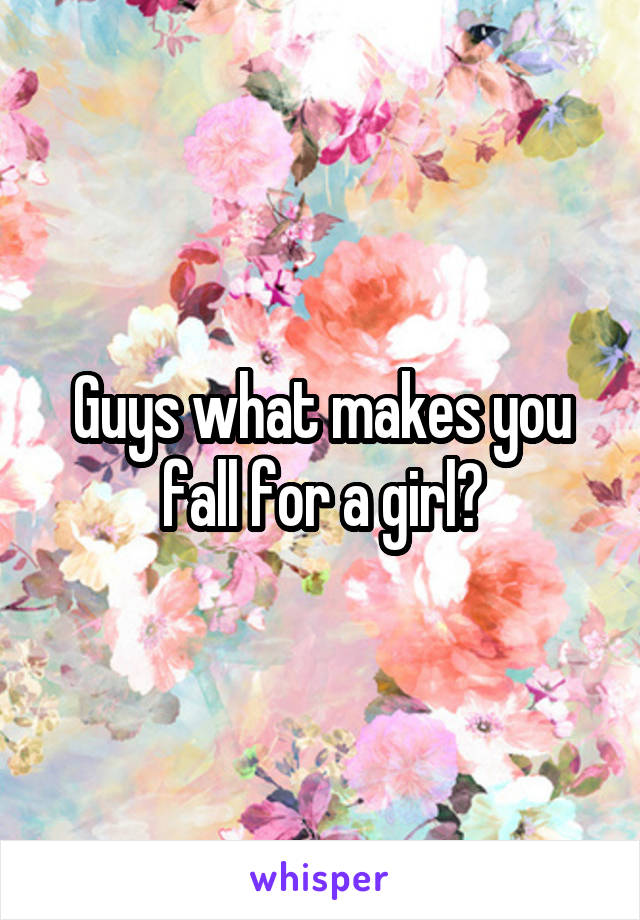 Guys what makes you fall for a girl?
