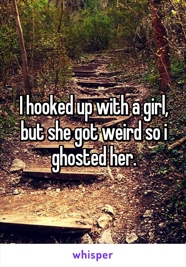 I hooked up with a girl, but she got weird so i ghosted her.