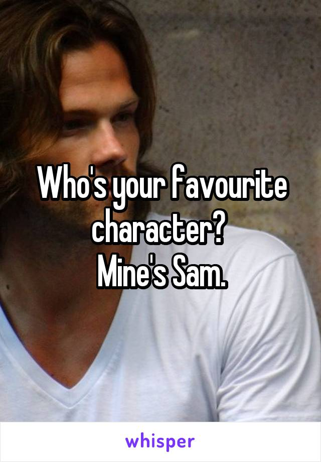 Who's your favourite character?  Mine's Sam.