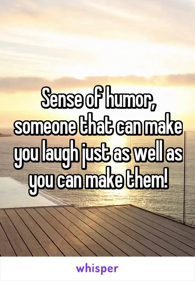 Sense of humor, someone that can make you laugh just as well as you can make them!
