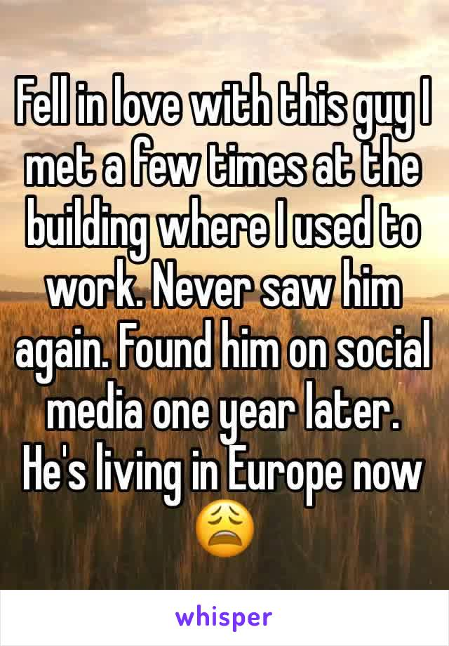 Fell in love with this guy I met a few times at the building where I used to work. Never saw him again. Found him on social media one year later. He's living in Europe now 😩