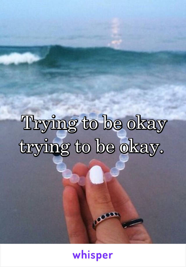 Trying to be okay trying to be okay.