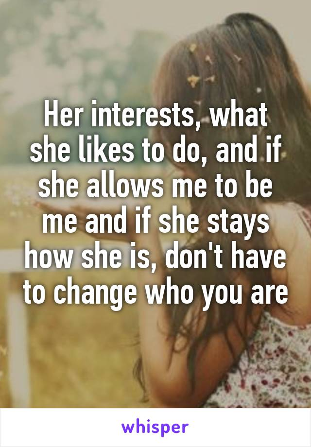Her interests, what she likes to do, and if she allows me to be me and if she stays how she is, don't have to change who you are