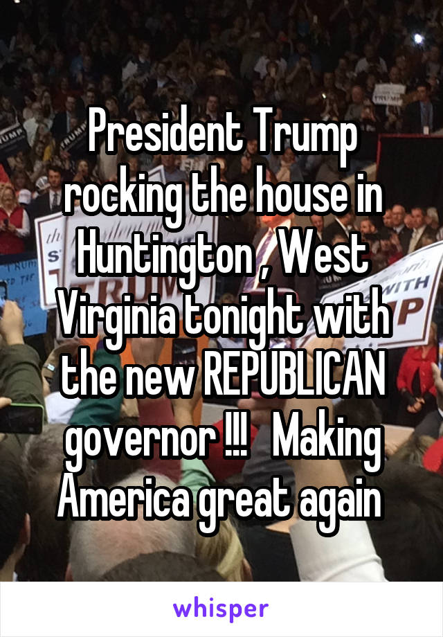 President Trump rocking the house in Huntington , West Virginia tonight with the new REPUBLICAN governor !!!   Making America great again