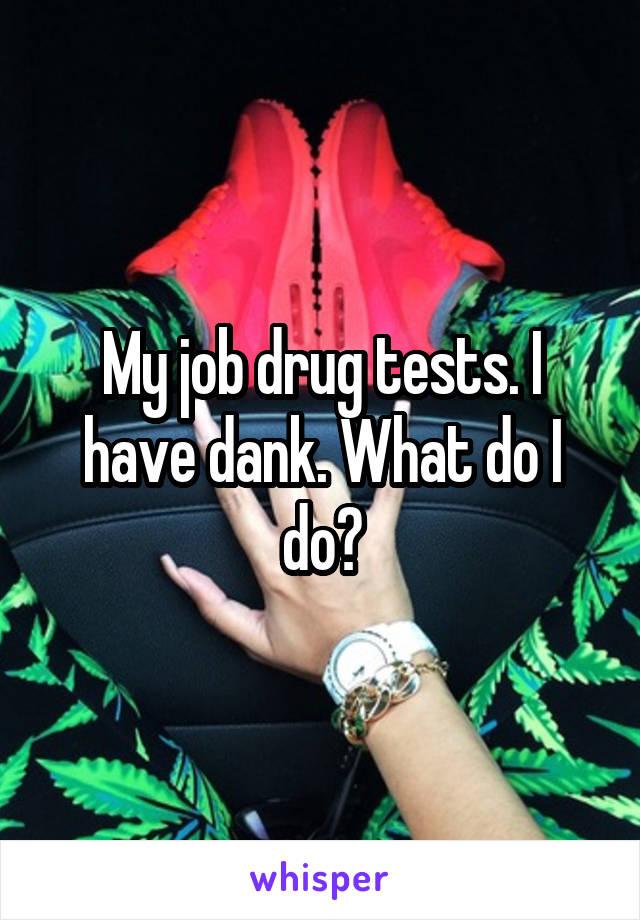 My job drug tests. I have dank. What do I do?