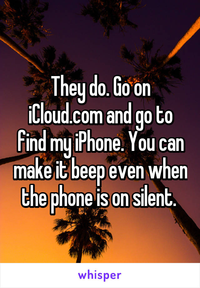 They do. Go on iCloud.com and go to find my iPhone. You can make it beep even when the phone is on silent.
