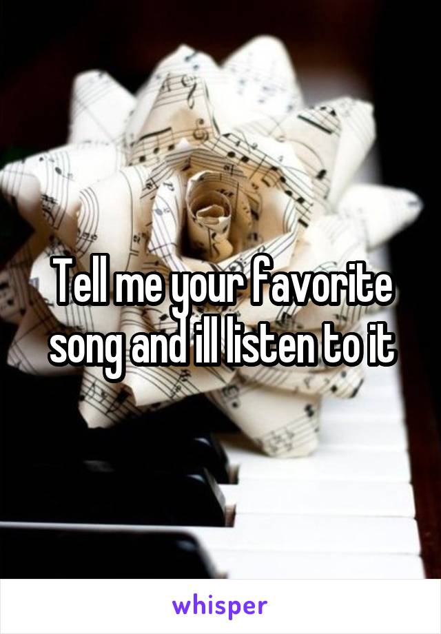 Tell me your favorite song and ill listen to it