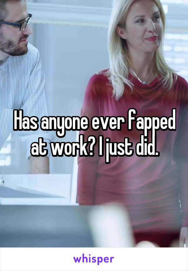 Has anyone ever fapped at work? I just did.