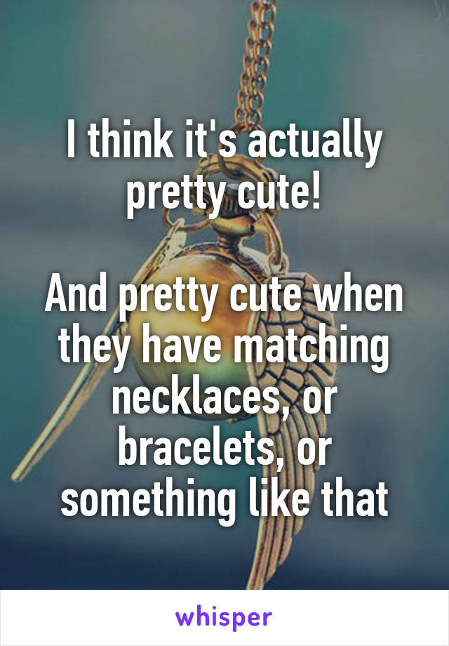 I think it's actually pretty cute!  And pretty cute when they have matching necklaces, or bracelets, or something like that