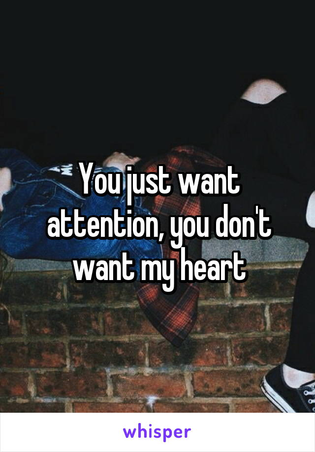 You just want attention, you don't want my heart