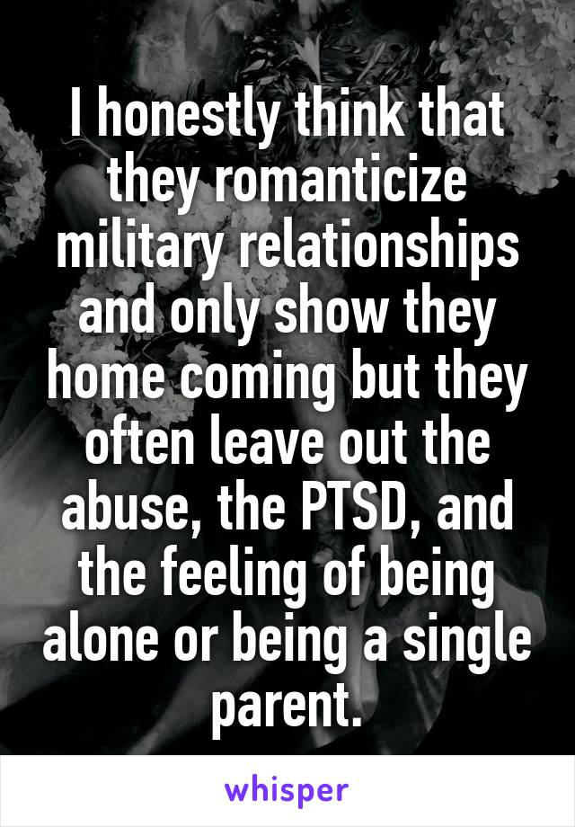 I honestly think that they romanticize military relationships and only show they home coming but they often leave out the abuse, the PTSD, and the feeling of being alone or being a single parent.