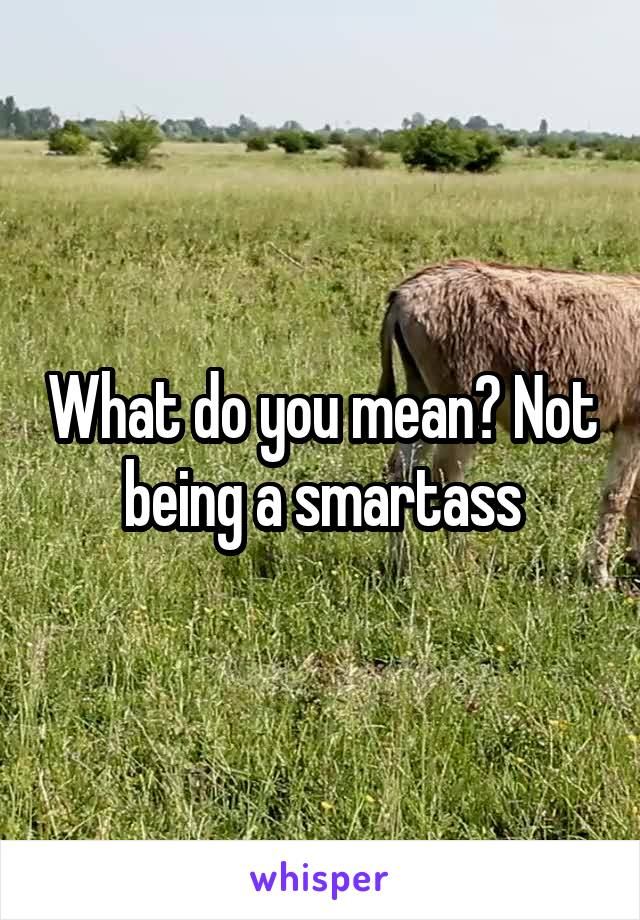 What do you mean? Not being a smartass