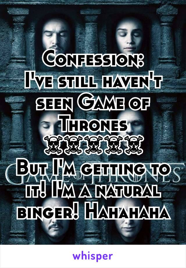 Confession: I've still haven't seen Game of Thrones ☠☠☠☠☠ But I'm getting to it! I'm a natural binger! Hahahaha