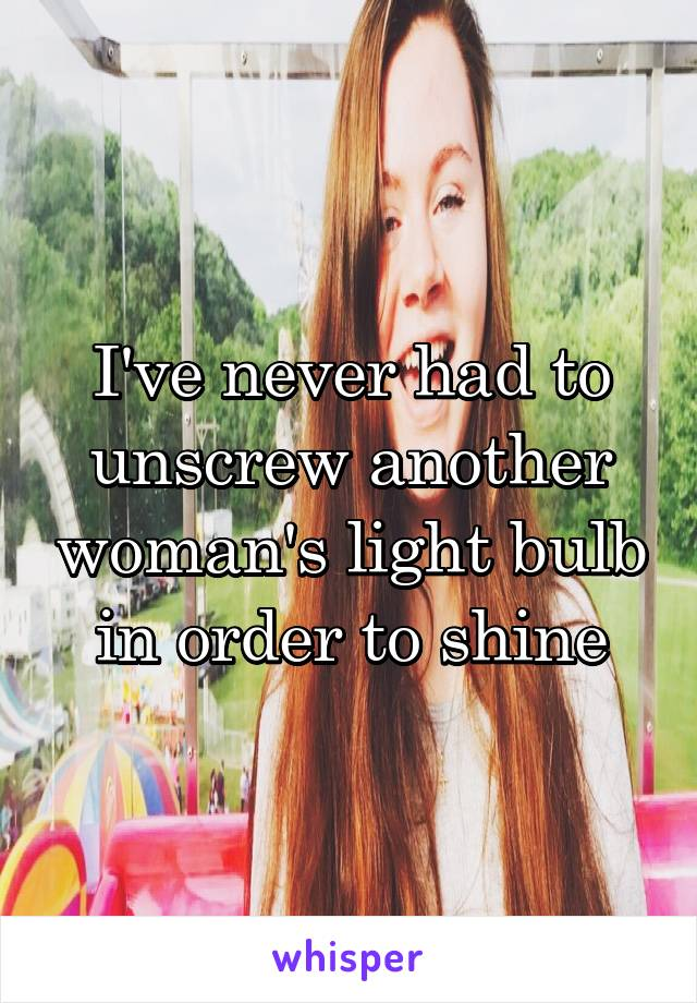 I've never had to unscrew another woman's light bulb in order to shine