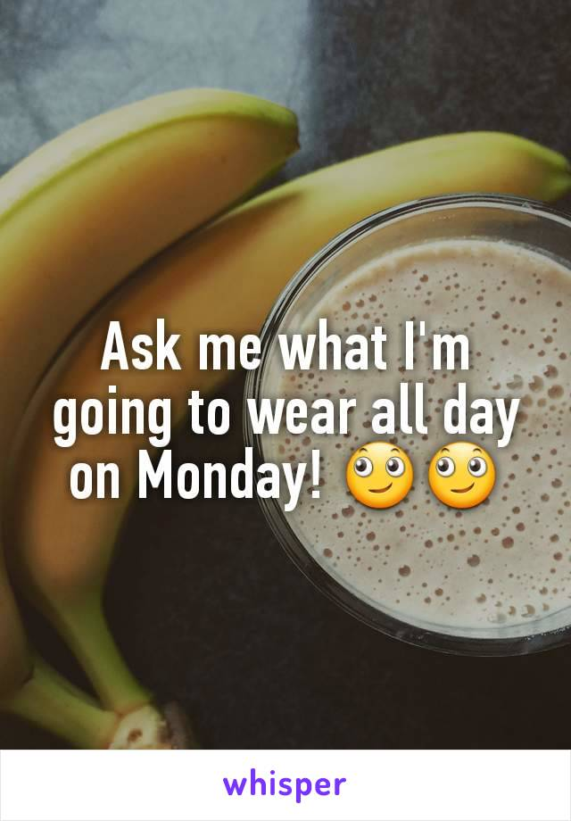 Ask me what I'm going to wear all day on Monday! 🙄🙄