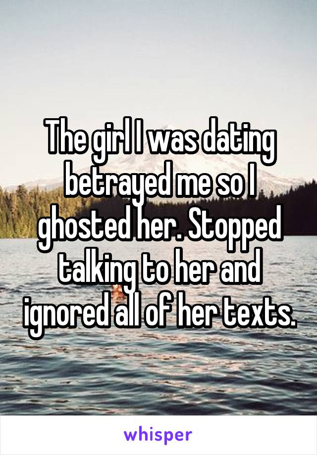 The girl I was dating betrayed me so I ghosted her. Stopped talking to her and ignored all of her texts.
