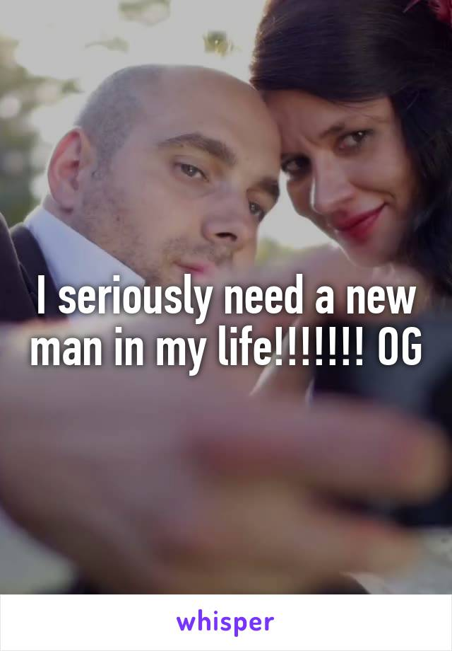 I seriously need a new man in my life!!!!!!! OG