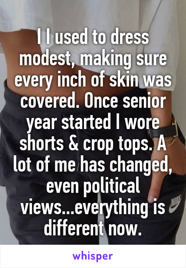 I I used to dress modest, making sure every inch of skin was covered. Once senior year started I wore shorts & crop tops. A lot of me has changed, even political views...everything is different now.