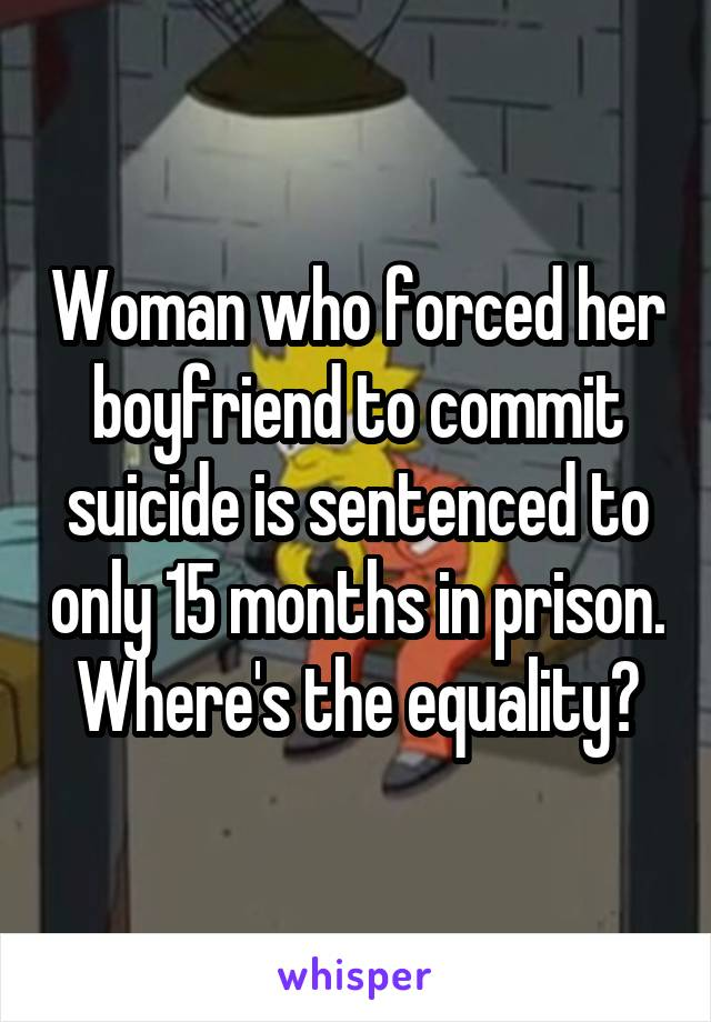 Woman who forced her boyfriend to commit suicide is sentenced to only 15 months in prison. Where's the equality?