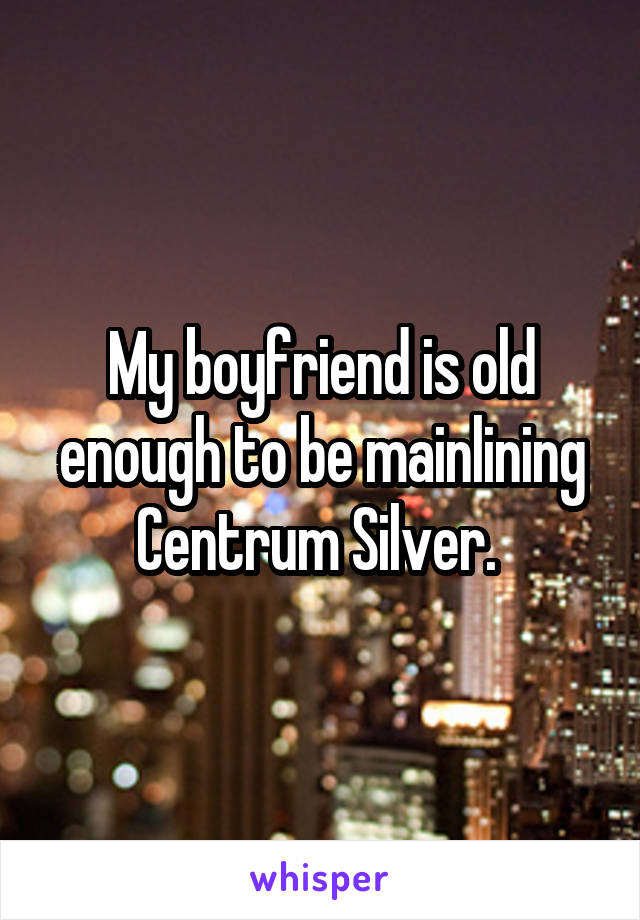 My boyfriend is old enough to be mainlining Centrum Silver.