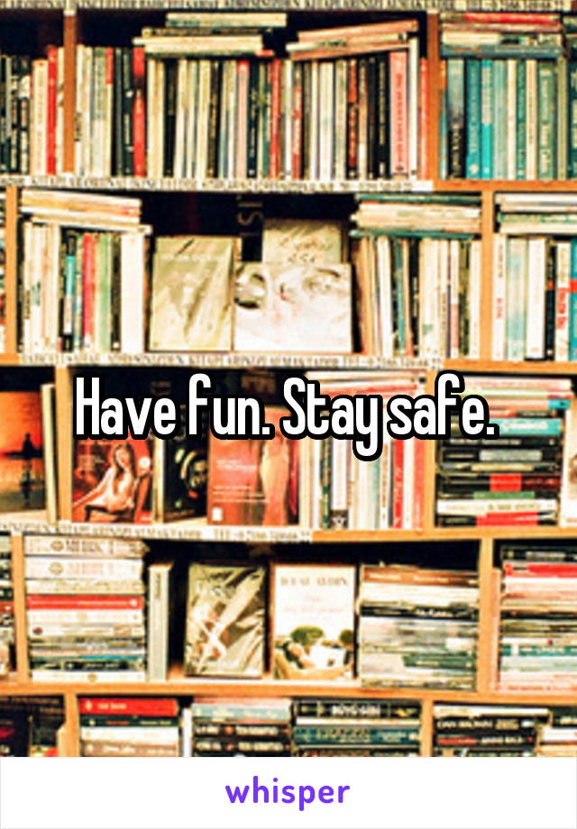 Have fun. Stay safe.