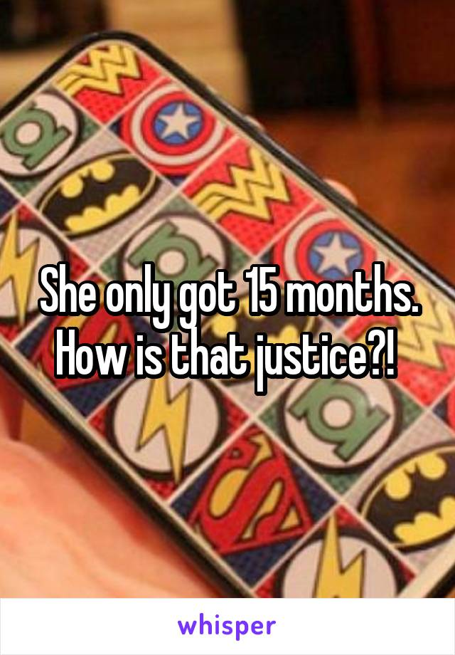 She only got 15 months. How is that justice?!