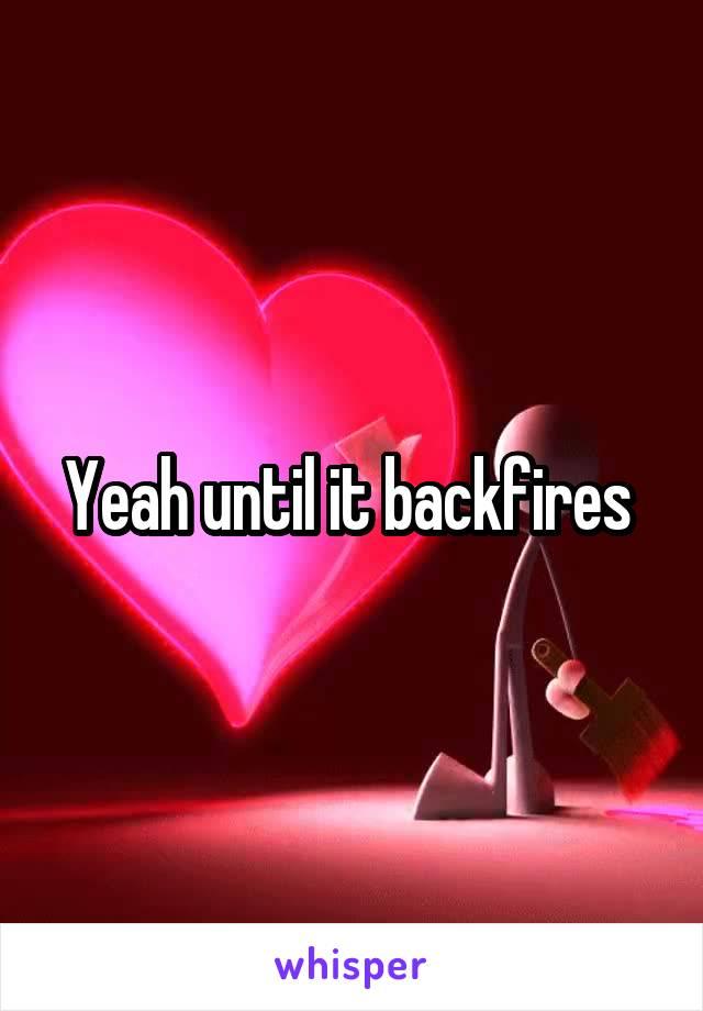 Yeah until it backfires