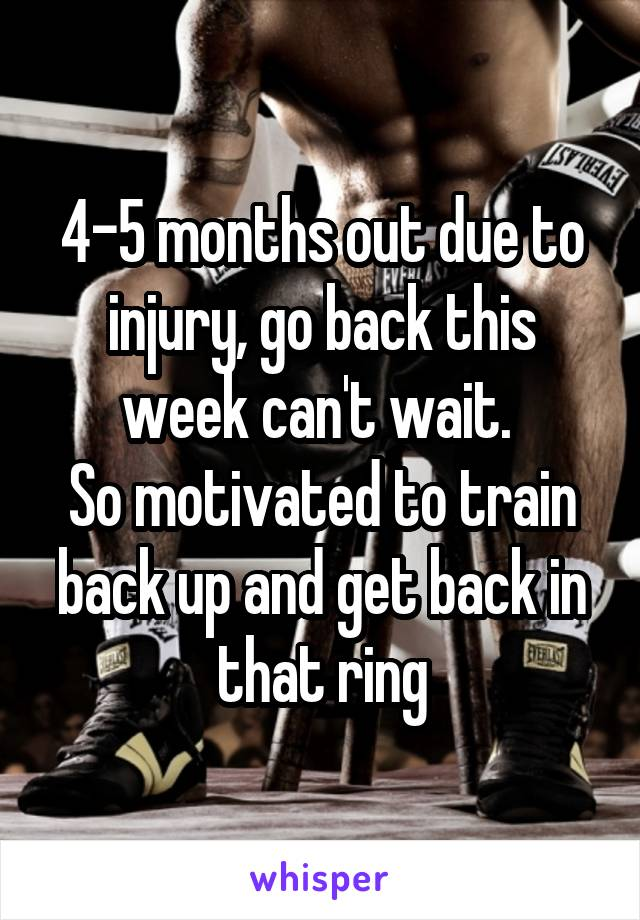 4-5 months out due to injury, go back this week can't wait.  So motivated to train back up and get back in that ring