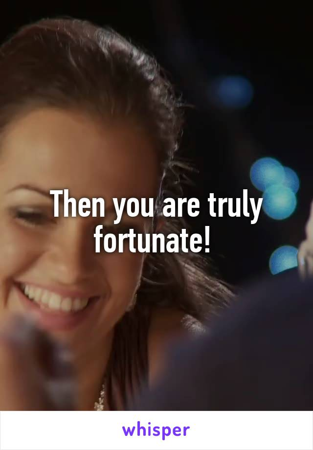 Then you are truly fortunate!
