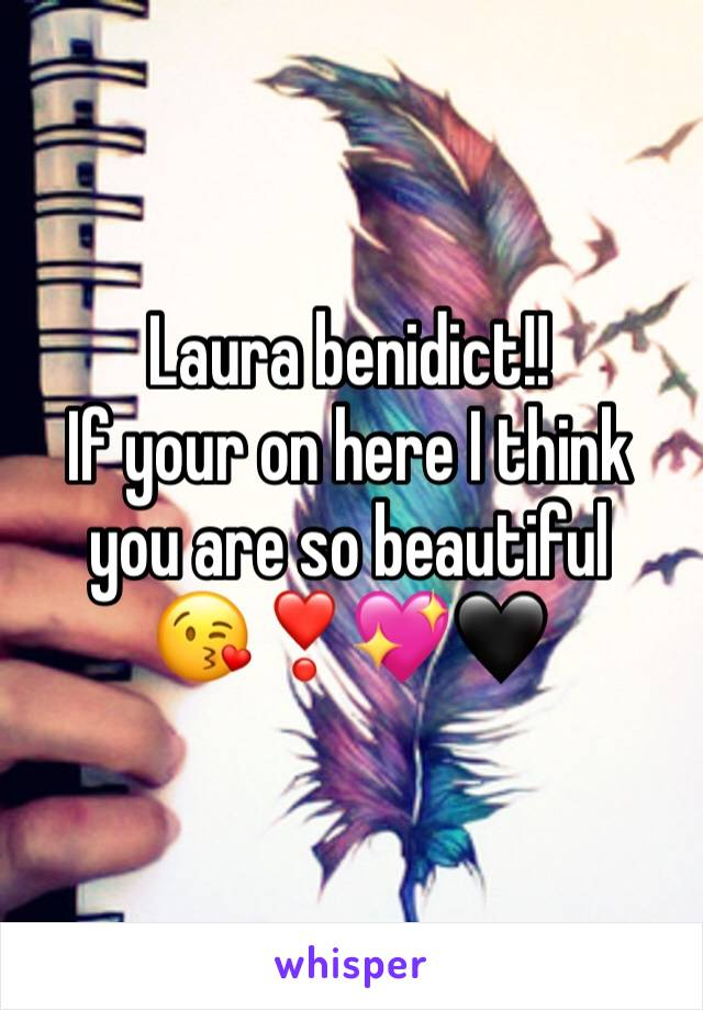 Laura benidict!! If your on here I think you are so beautiful  😘❣️💖🖤