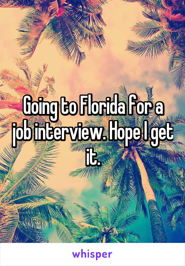 Going to Florida for a job interview. Hope I get it.