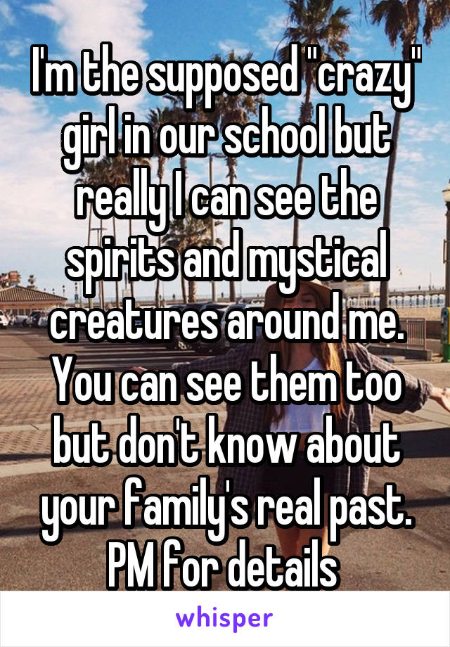 """I'm the supposed """"crazy"""" girl in our school but really I can see the spirits and mystical creatures around me. You can see them too but don't know about your family's real past. PM for details"""