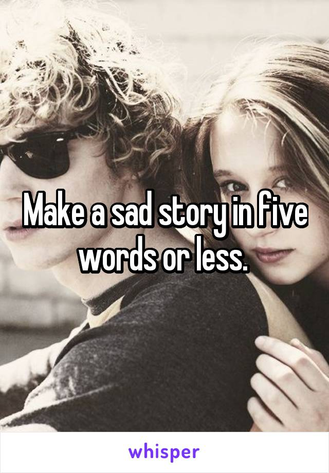Make a sad story in five words or less.