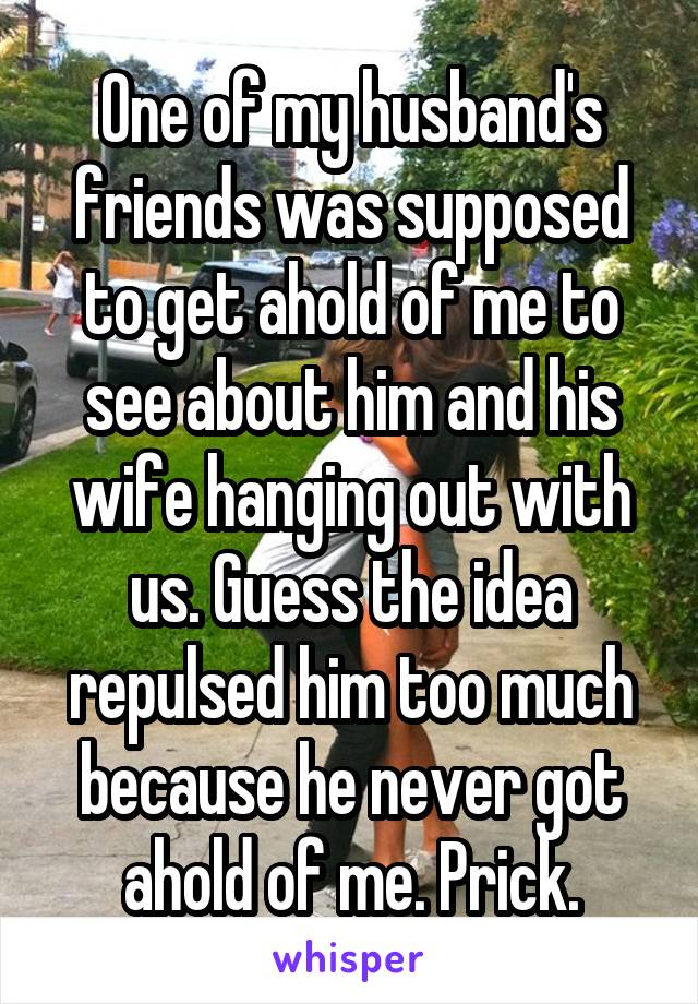 One of my husband's friends was supposed to get ahold of me to see about him and his wife hanging out with us. Guess the idea repulsed him too much because he never got ahold of me. Prick.