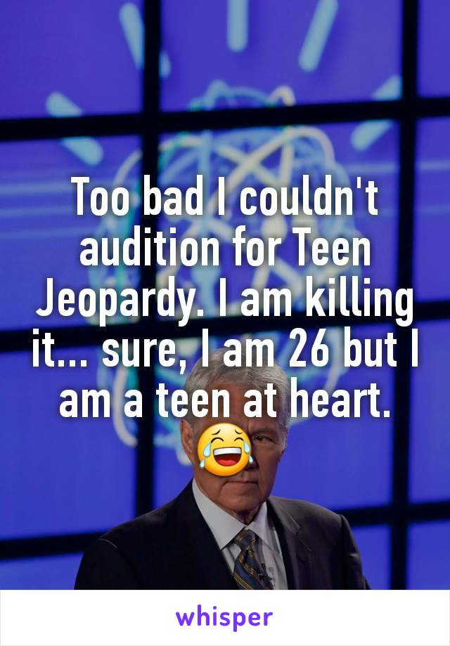 Too bad I couldn't audition for Teen Jeopardy. I am killing it... sure, I am 26 but I am a teen at heart. 😂