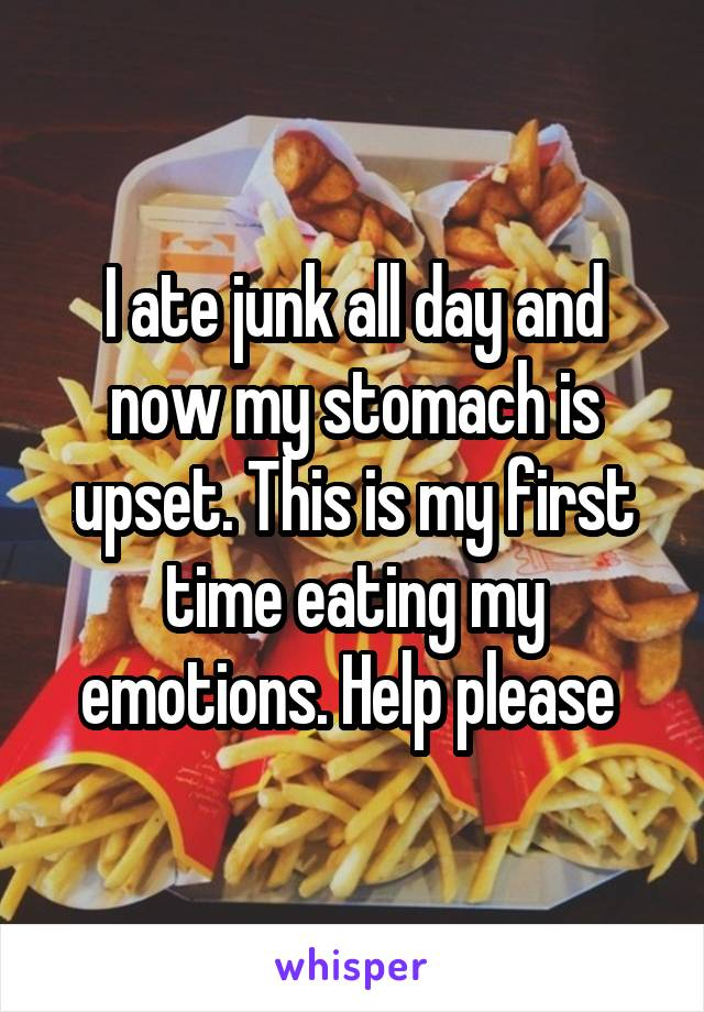I ate junk all day and now my stomach is upset. This is my first time eating my emotions. Help please