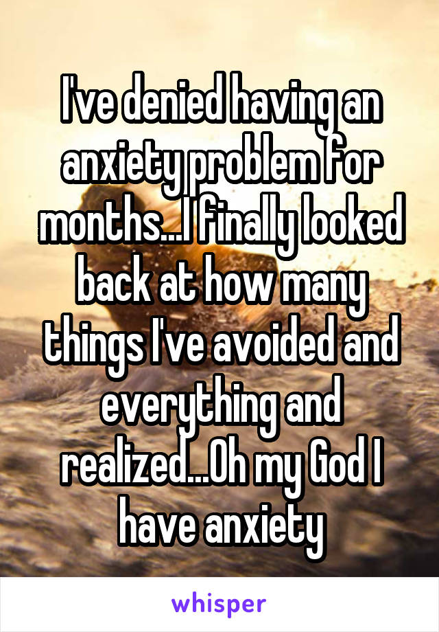 I've denied having an anxiety problem for months...I finally looked back at how many things I've avoided and everything and realized...Oh my God I have anxiety