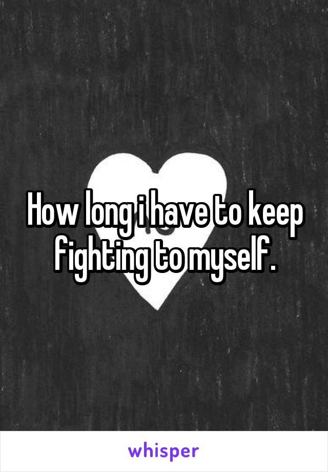 How long i have to keep fighting to myself.