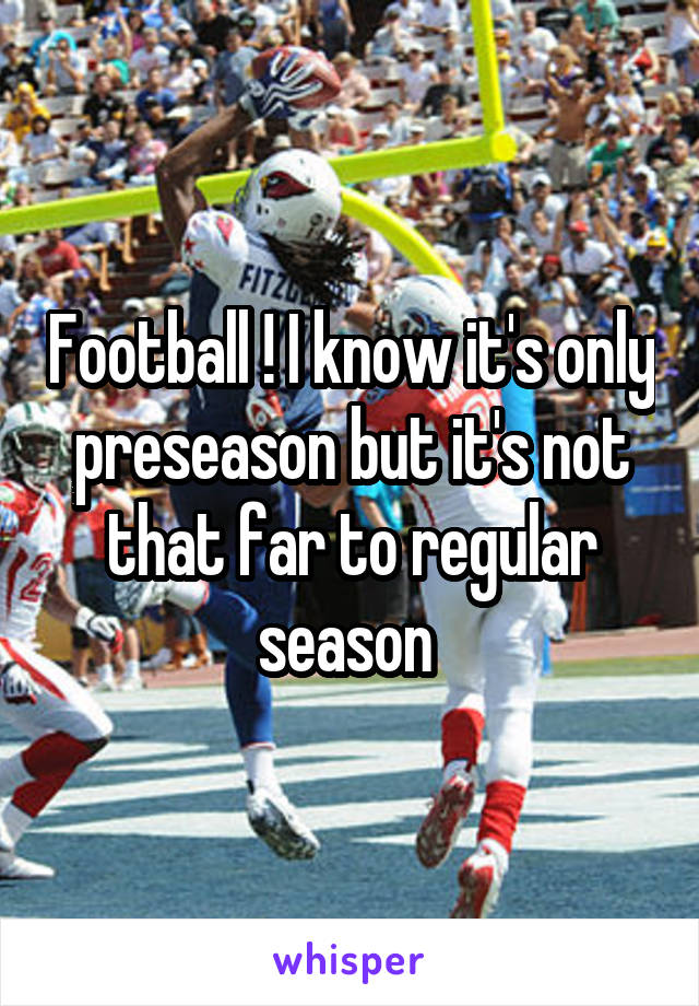 Football ! I know it's only preseason but it's not that far to regular season