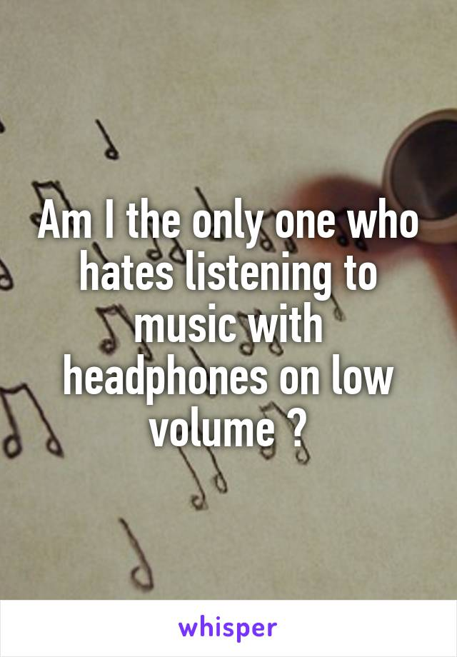 Am I the only one who hates listening to music with headphones on low volume ?