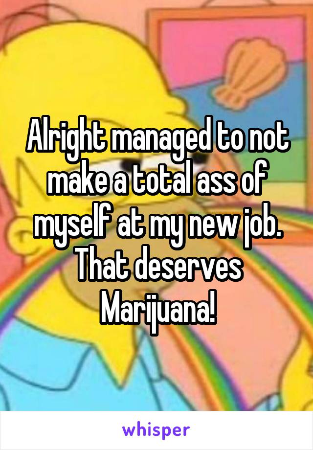 Alright managed to not make a total ass of myself at my new job. That deserves Marijuana!